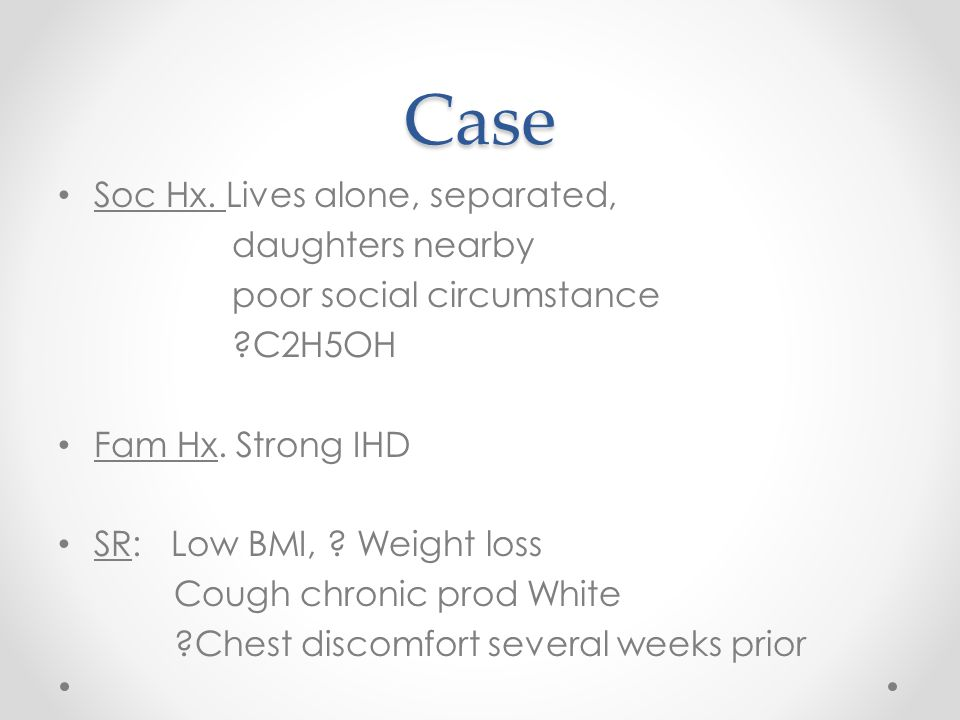 Case Soc Hx. Lives alone, separated, daughters nearby poor social circumstance ?C2H5OH Fam Hx. Strong IHD SR: Low BMI, ? Weight loss Cough chronic pro