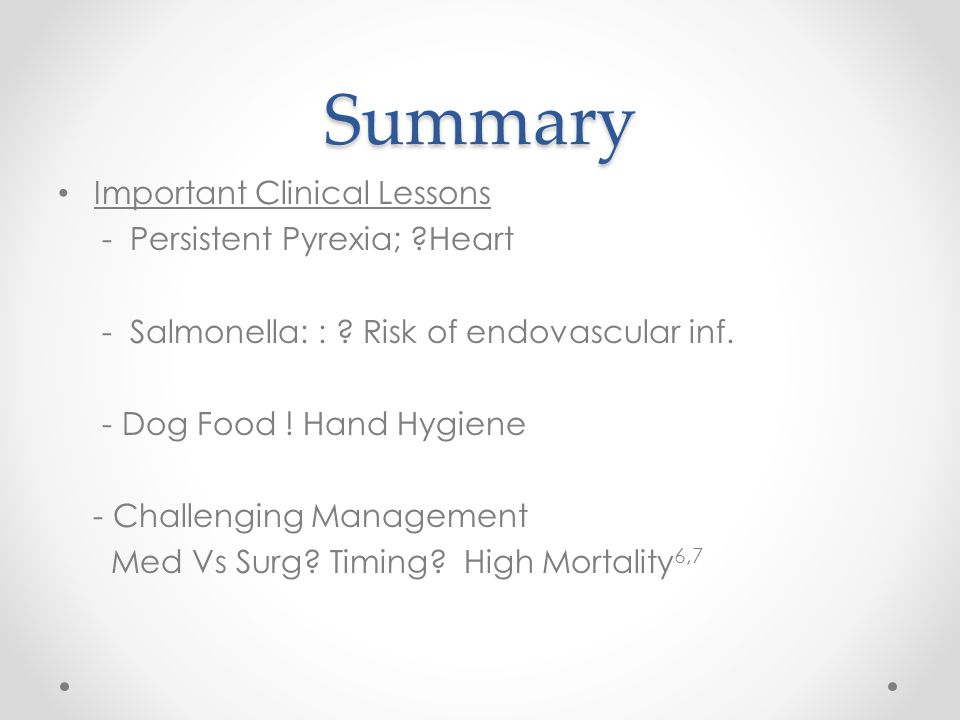 Summary Important Clinical Lessons - Persistent Pyrexia; ?Heart - Salmonella: : ? Risk of endovascular inf. - Dog Food ! Hand Hygiene - Challenging Ma