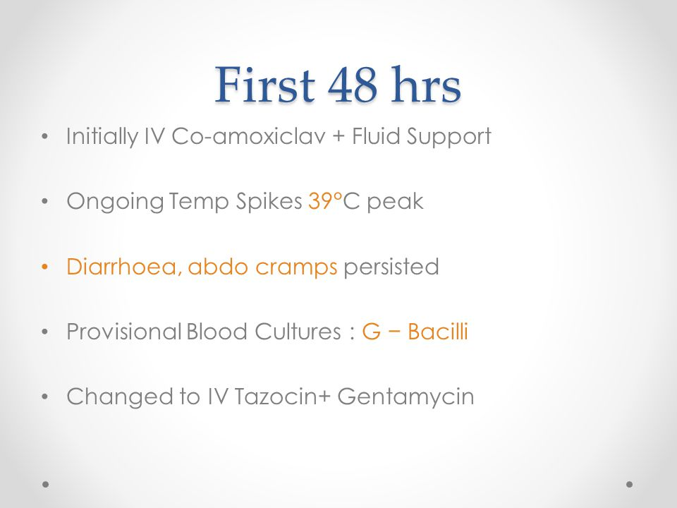 First 48 hrs Initially IV Co-amoxiclav + Fluid Support Ongoing Temp Spikes 39°C peak Diarrhoea, abdo cramps persisted Provisional Blood Cultures : G −