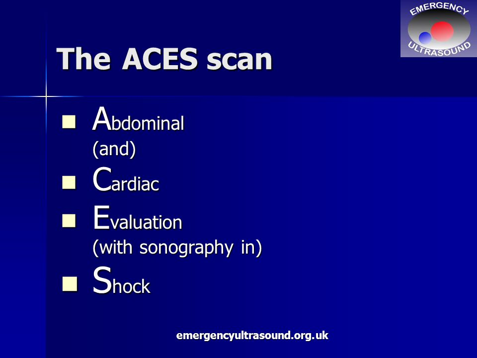 emergencyultrasound.org.uk A bdominal A bdominal(and) C ardiac C ardiac E valuation E valuation (with sonography in) S hock S hock The ACES scan