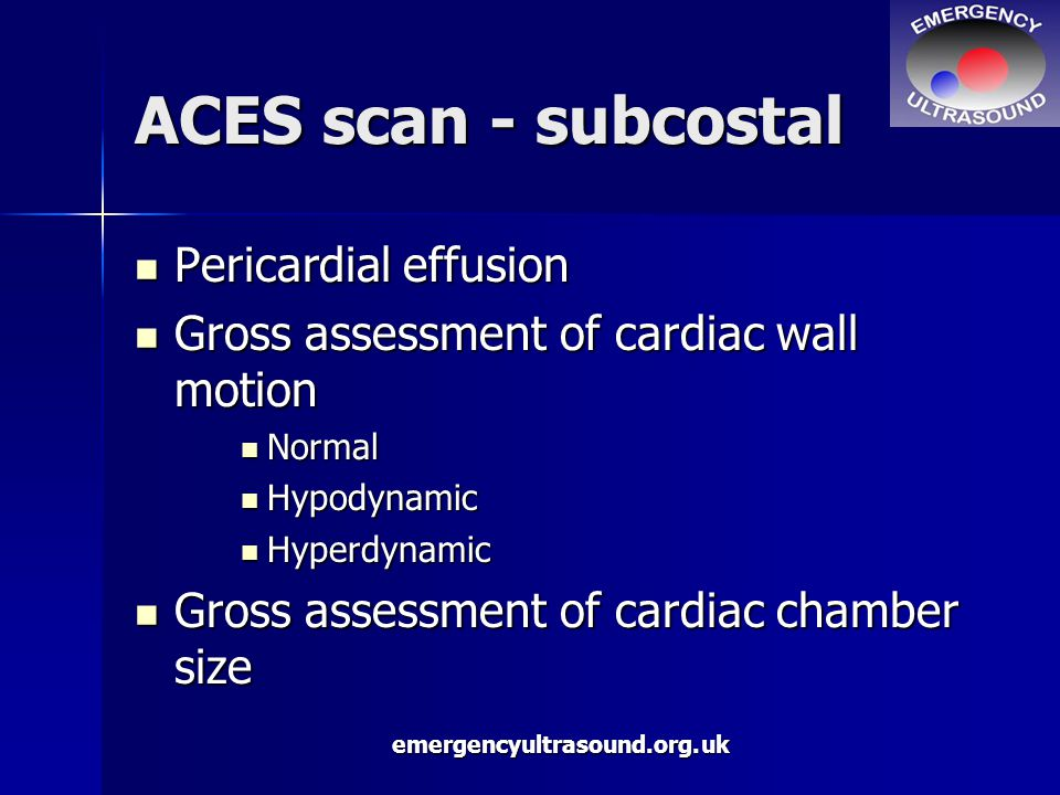 emergencyultrasound.org.uk ACES scan - subcostal Pericardial effusion Pericardial effusion Gross assessment of cardiac wall motion Gross assessment of cardiac wall motion Normal Normal Hypodynamic Hypodynamic Hyperdynamic Hyperdynamic Gross assessment of cardiac chamber size Gross assessment of cardiac chamber size