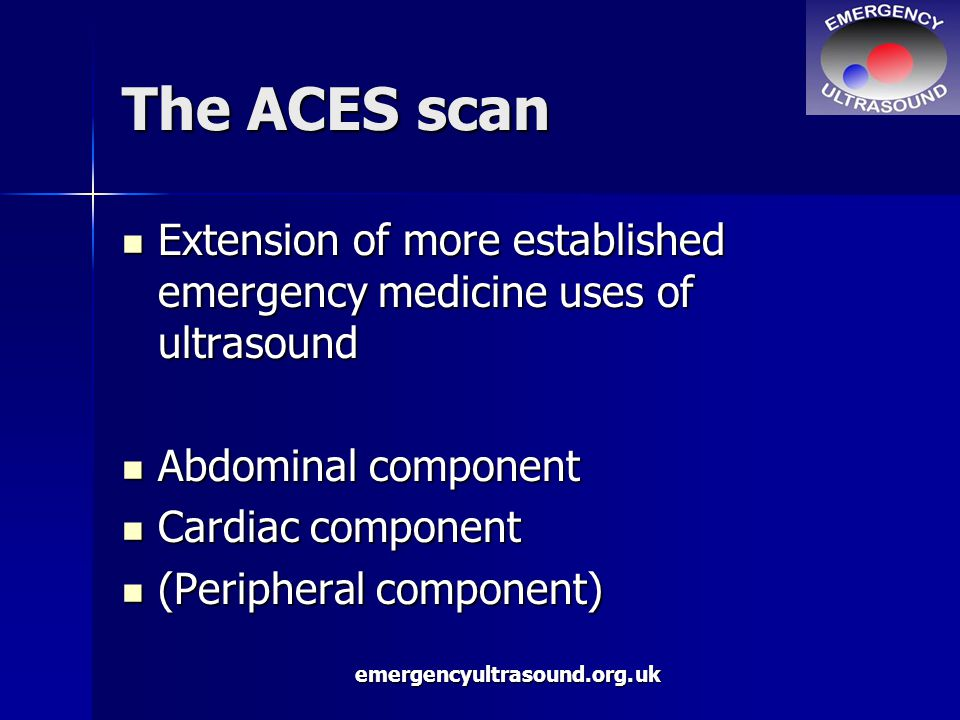 emergencyultrasound.org.uk The ACES scan Extension of more established emergency medicine uses of ultrasound Extension of more established emergency medicine uses of ultrasound Abdominal component Abdominal component Cardiac component Cardiac component (Peripheral component) (Peripheral component)