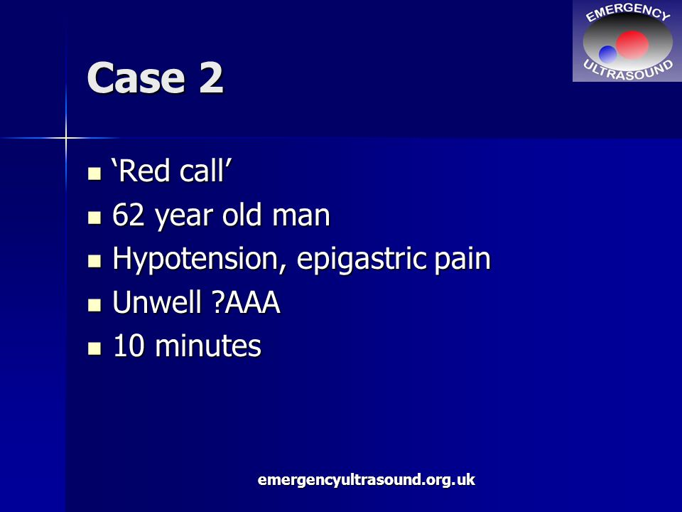 emergencyultrasound.org.uk Case 2 'Red call' 'Red call' 62 year old man 62 year old man Hypotension, epigastric pain Hypotension, epigastric pain Unwell AAA Unwell AAA 10 minutes 10 minutes
