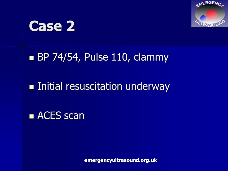 emergencyultrasound.org.uk Case 2 BP 74/54, Pulse 110, clammy BP 74/54, Pulse 110, clammy Initial resuscitation underway Initial resuscitation underway ACES scan ACES scan
