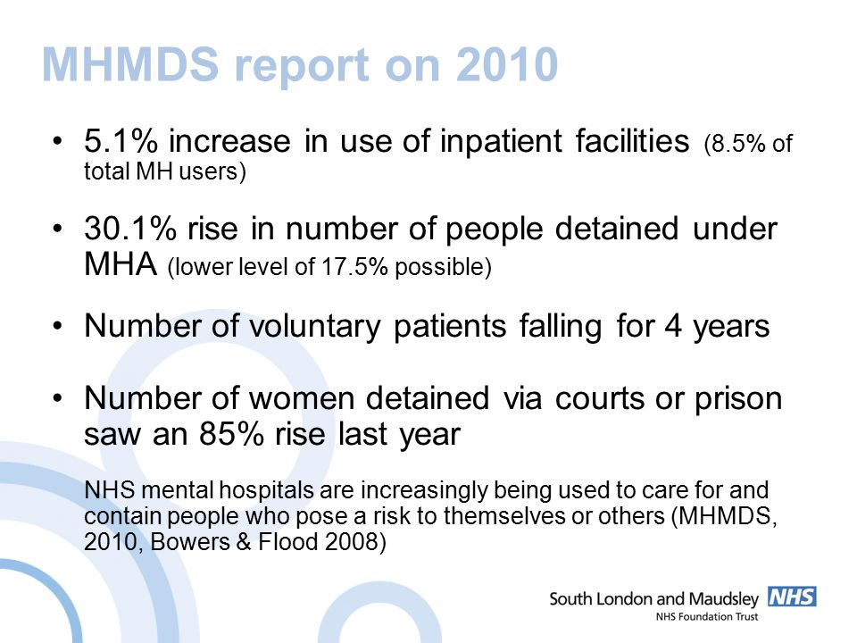 MHMDS report on 2010 5.1% increase in use of inpatient facilities (8.5% of total MH users) 30.1% rise in number of people detained under MHA (lower level of 17.5% possible) Number of voluntary patients falling for 4 years Number of women detained via courts or prison saw an 85% rise last year NHS mental hospitals are increasingly being used to care for and contain people who pose a risk to themselves or others (MHMDS, 2010, Bowers & Flood 2008)