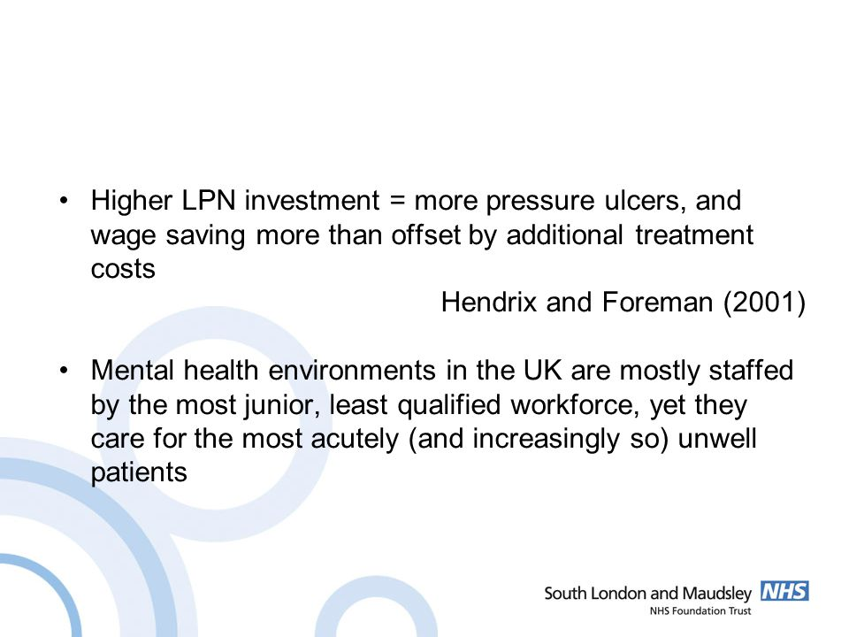 Higher LPN investment = more pressure ulcers, and wage saving more than offset by additional treatment costs Hendrix and Foreman (2001) Mental health environments in the UK are mostly staffed by the most junior, least qualified workforce, yet they care for the most acutely (and increasingly so) unwell patients