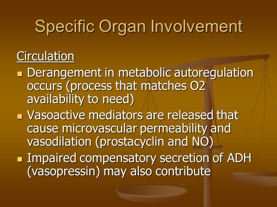 Specific Organ Involvement Circulation Derangement in metabolic autoregulation occurs (process that matches O2 availability to need) Derangement in metabolic autoregulation occurs (process that matches O2 availability to need) Vasoactive mediators are released that cause microvascular permeability and vasodilation (prostacyclin and NO) Vasoactive mediators are released that cause microvascular permeability and vasodilation (prostacyclin and NO) Impaired compensatory secretion of ADH (vasopressin) may also contribute Impaired compensatory secretion of ADH (vasopressin) may also contribute