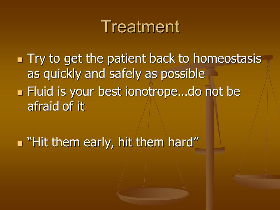Treatment Try to get the patient back to homeostasis as quickly and safely as possible Try to get the patient back to homeostasis as quickly and safely as possible Fluid is your best ionotrope…do not be afraid of it Fluid is your best ionotrope…do not be afraid of it Hit them early, hit them hard Hit them early, hit them hard