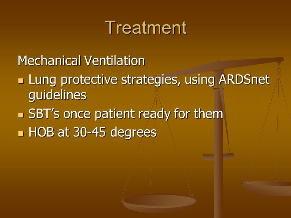 Treatment Mechanical Ventilation Lung protective strategies, using ARDSnet guidelines Lung protective strategies, using ARDSnet guidelines SBT's once patient ready for them SBT's once patient ready for them HOB at 30-45 degrees HOB at 30-45 degrees