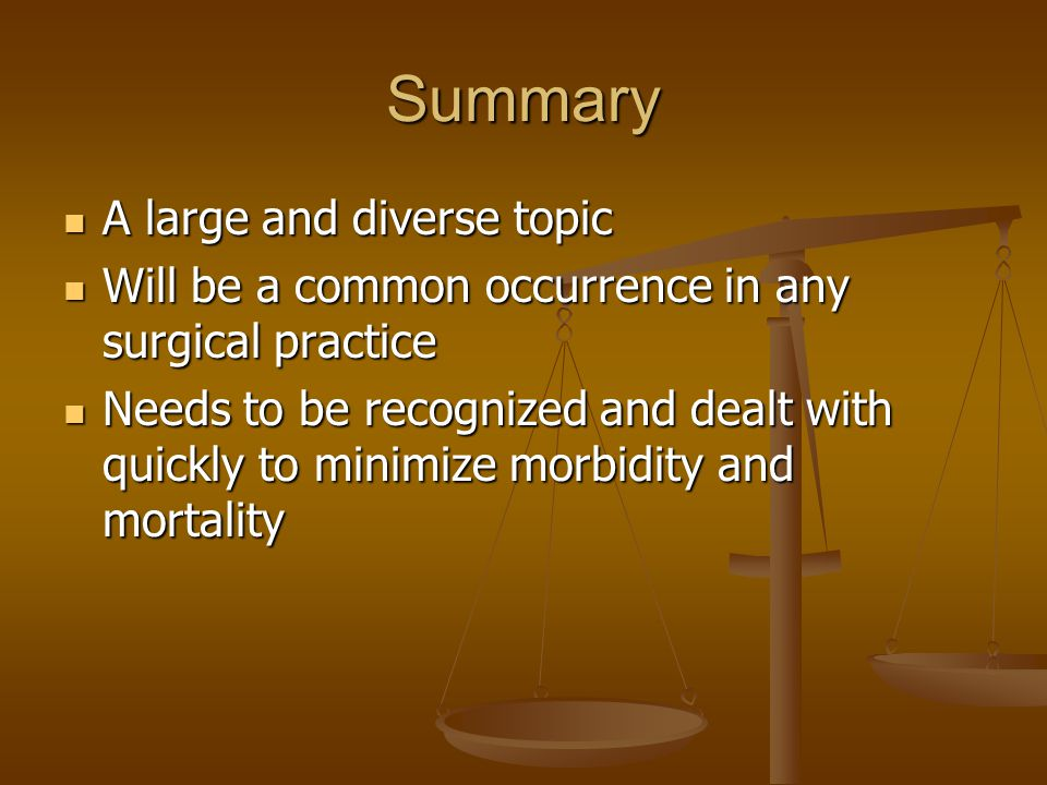 Summary A large and diverse topic A large and diverse topic Will be a common occurrence in any surgical practice Will be a common occurrence in any surgical practice Needs to be recognized and dealt with quickly to minimize morbidity and mortality Needs to be recognized and dealt with quickly to minimize morbidity and mortality