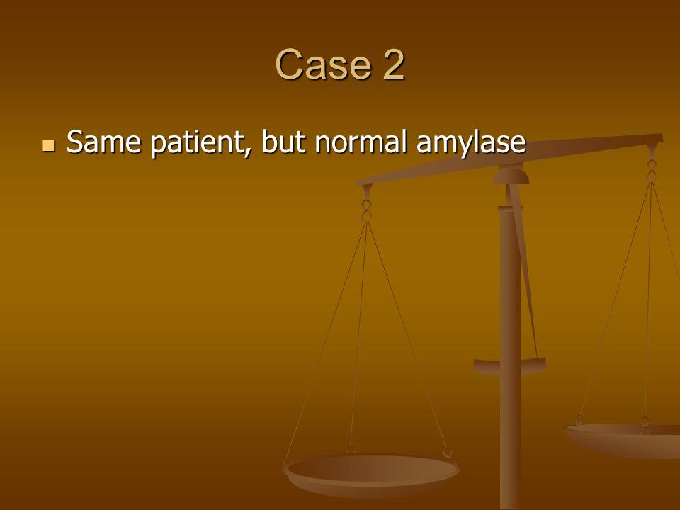 Case 2 Same patient, but normal amylase Same patient, but normal amylase