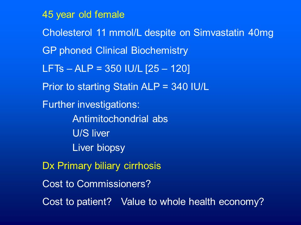 45 year old female Cholesterol 11 mmol/L despite on Simvastatin 40mg GP phoned Clinical Biochemistry LFTs – ALP = 350 IU/L [25 – 120] Prior to starting Statin ALP = 340 IU/L Further investigations: Antimitochondrial abs U/S liver Liver biopsy Dx Primary biliary cirrhosis Cost to Commissioners.