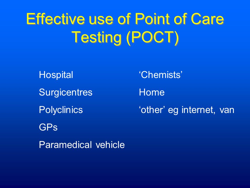 Effective use of Point of Care Testing (POCT) Hospital'Chemists' SurgicentresHome Polyclinics'other' eg internet, van GPs Paramedical vehicle