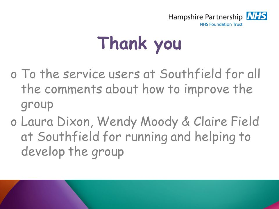 Thank you oTo the service users at Southfield for all the comments about how to improve the group oLaura Dixon, Wendy Moody & Claire Field at Southfield for running and helping to develop the group