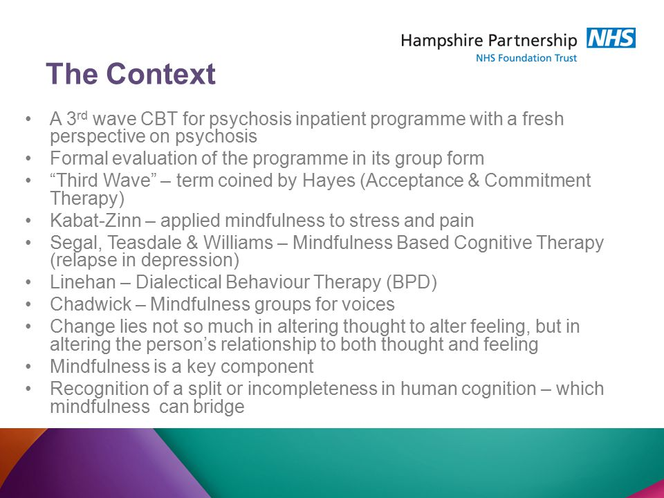 The Context A 3 rd wave CBT for psychosis inpatient programme with a fresh perspective on psychosis Formal evaluation of the programme in its group form Third Wave – term coined by Hayes (Acceptance & Commitment Therapy) Kabat-Zinn – applied mindfulness to stress and pain Segal, Teasdale & Williams – Mindfulness Based Cognitive Therapy (relapse in depression) Linehan – Dialectical Behaviour Therapy (BPD) Chadwick – Mindfulness groups for voices Change lies not so much in altering thought to alter feeling, but in altering the person's relationship to both thought and feeling Mindfulness is a key component Recognition of a split or incompleteness in human cognition – which mindfulness can bridge