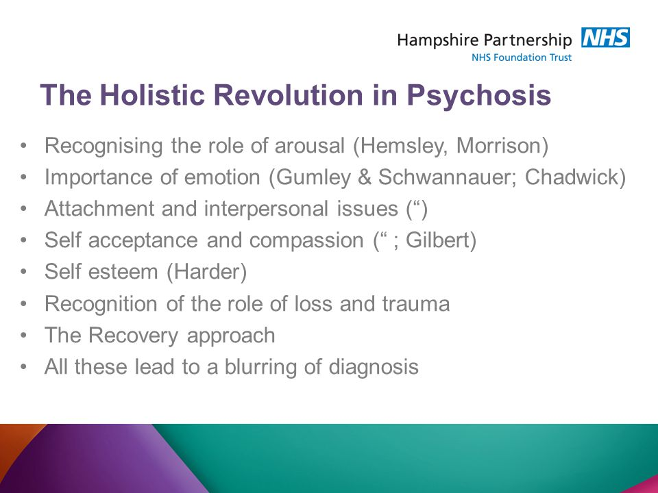 The Holistic Revolution in Psychosis Recognising the role of arousal (Hemsley, Morrison) Importance of emotion (Gumley & Schwannauer; Chadwick) Attachment and interpersonal issues ( ) Self acceptance and compassion ( ; Gilbert) Self esteem (Harder) Recognition of the role of loss and trauma The Recovery approach All these lead to a blurring of diagnosis
