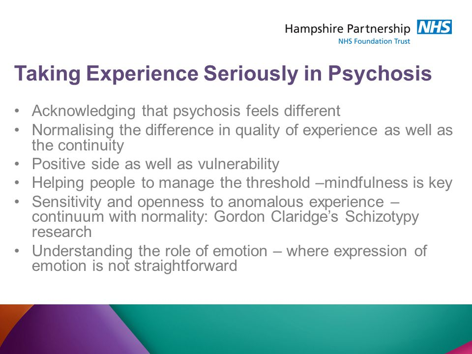 Taking Experience Seriously in Psychosis Acknowledging that psychosis feels different Normalising the difference in quality of experience as well as the continuity Positive side as well as vulnerability Helping people to manage the threshold –mindfulness is key Sensitivity and openness to anomalous experience – continuum with normality: Gordon Claridge's Schizotypy research Understanding the role of emotion – where expression of emotion is not straightforward