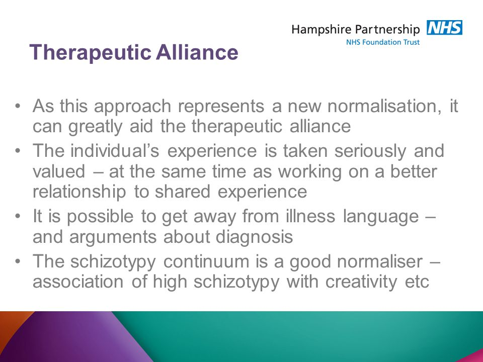 Therapeutic Alliance As this approach represents a new normalisation, it can greatly aid the therapeutic alliance The individual's experience is taken seriously and valued – at the same time as working on a better relationship to shared experience It is possible to get away from illness language – and arguments about diagnosis The schizotypy continuum is a good normaliser – association of high schizotypy with creativity etc