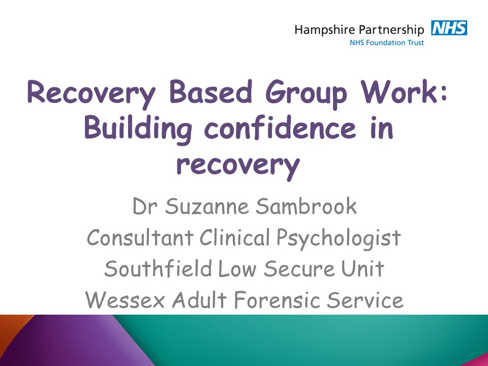 Recovery Based Group Work: Building confidence in recovery Dr Suzanne Sambrook Consultant Clinical Psychologist Southfield Low Secure Unit Wessex Adult Forensic Service