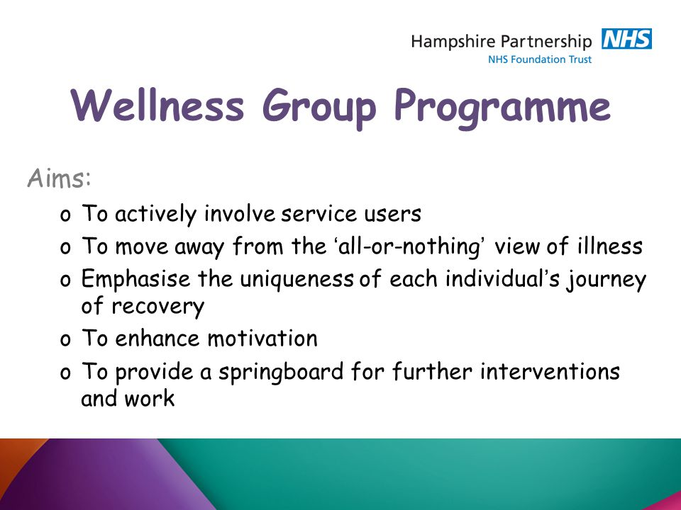 Wellness Group Programme Aims: oTo actively involve service users oTo move away from the ' all-or-nothing ' view of illness oEmphasise the uniqueness of each individual ' s journey of recovery oTo enhance motivation oTo provide a springboard for further interventions and work