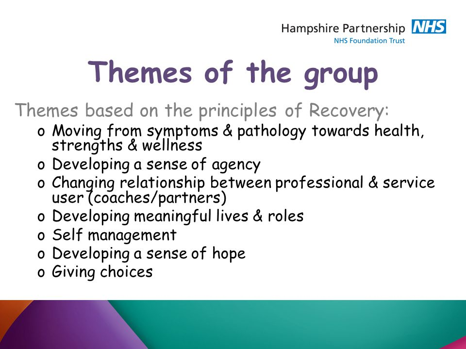 Themes of the group Themes based on the principles of Recovery: oMoving from symptoms & pathology towards health, strengths & wellness oDeveloping a sense of agency oChanging relationship between professional & service user (coaches/partners) oDeveloping meaningful lives & roles oSelf management oDeveloping a sense of hope oGiving choices