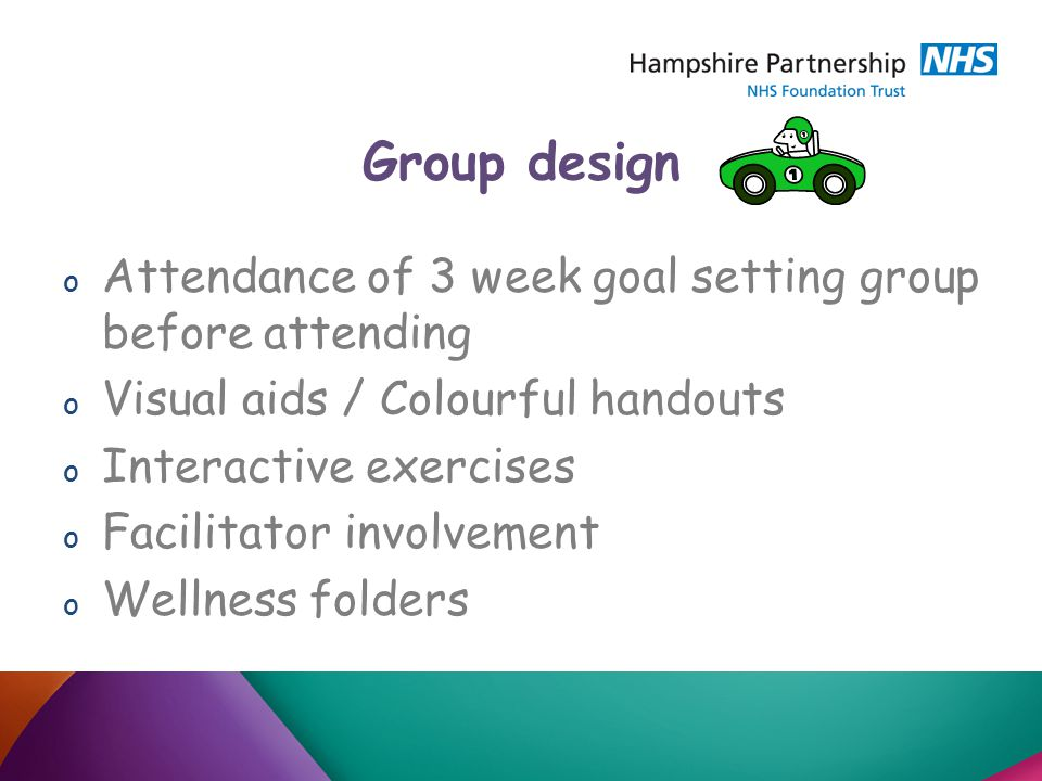 Group design o Attendance of 3 week goal setting group before attending o Visual aids / Colourful handouts o Interactive exercises o Facilitator involvement o Wellness folders