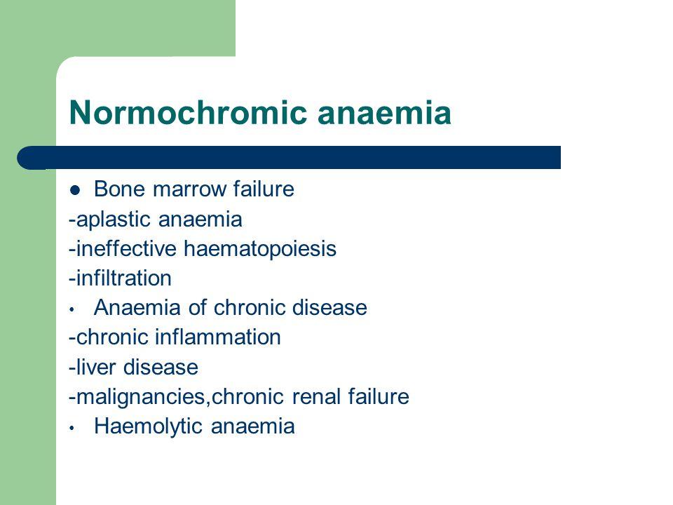 Normochromic anaemia Bone marrow failure -aplastic anaemia -ineffective haematopoiesis -infiltration Anaemia of chronic disease -chronic inflammation