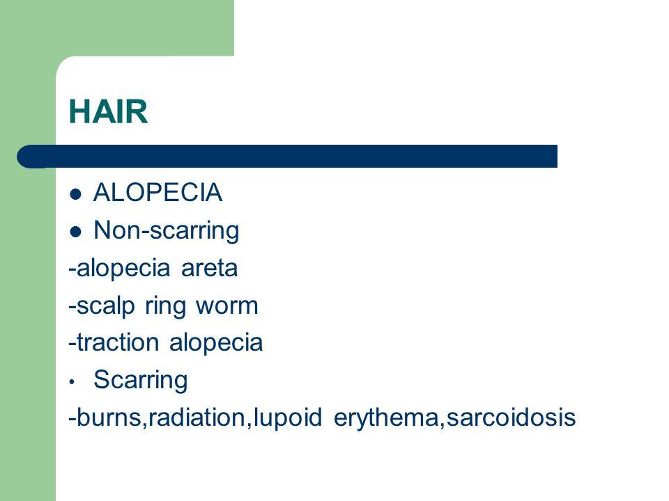 HAIR ALOPECIA Non-scarring -alopecia areta -scalp ring worm -traction alopecia Scarring -burns,radiation,lupoid erythema,sarcoidosis