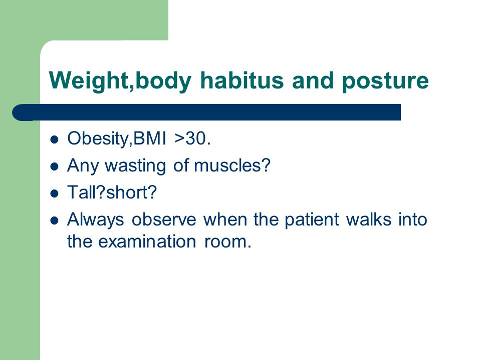 Weight,body habitus and posture Obesity,BMI >30. Any wasting of muscles.
