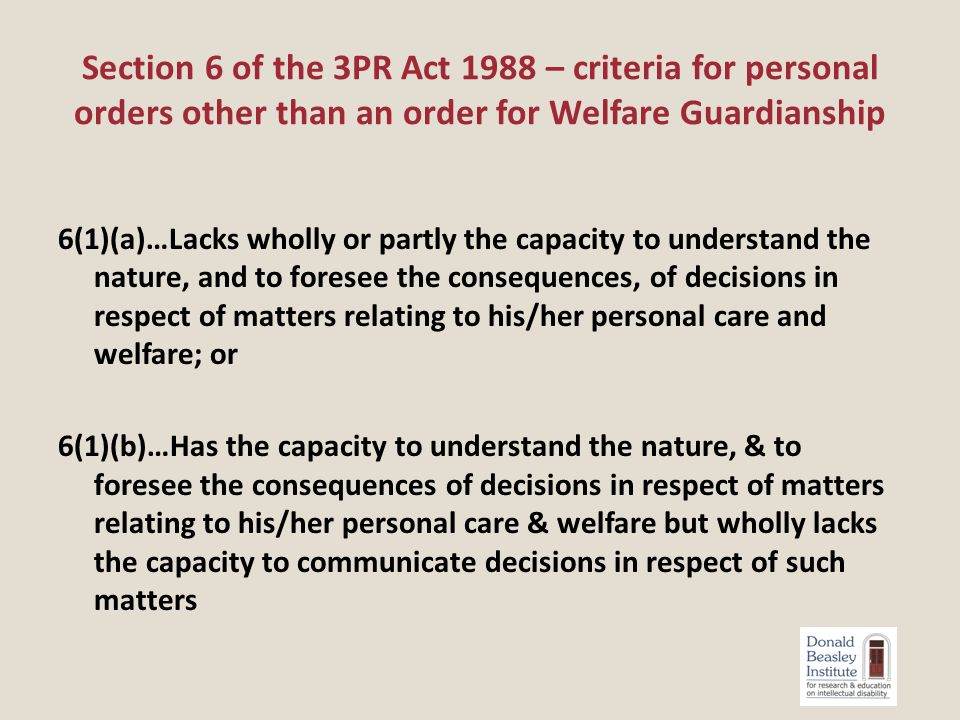 6(1)(a)…Lacks wholly or partly the capacity to understand the nature, and to foresee the consequences, of decisions in respect of matters relating to his/her personal care and welfare; or 6(1)(b)…Has the capacity to understand the nature, & to foresee the consequences of decisions in respect of matters relating to his/her personal care & welfare but wholly lacks the capacity to communicate decisions in respect of such matters Section 6 of the 3PR Act 1988 – criteria for personal orders other than an order for Welfare Guardianship