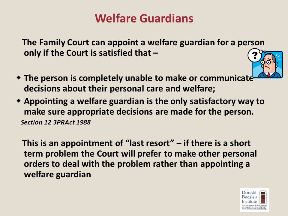 The Family Court can appoint a welfare guardian for a person only if the Court is satisfied that –  The person is completely unable to make or communicate decisions about their personal care and welfare;  Appointing a welfare guardian is the only satisfactory way to make sure appropriate decisions are made for the person.