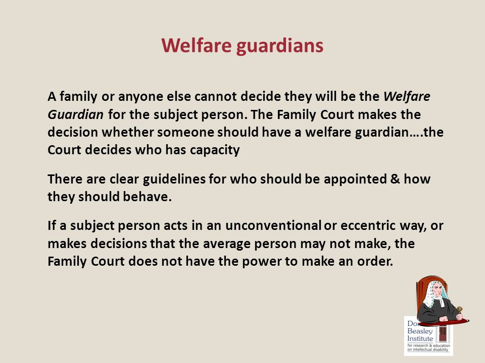 A family or anyone else cannot decide they will be the Welfare Guardian for the subject person.