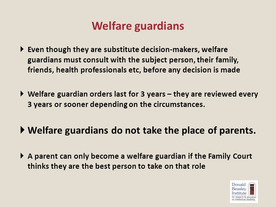  Even though they are substitute decision-makers, welfare guardians must consult with the subject person, their family, friends, health professionals etc, before any decision is made  Welfare guardian orders last for 3 years – they are reviewed every 3 years or sooner depending on the circumstances.