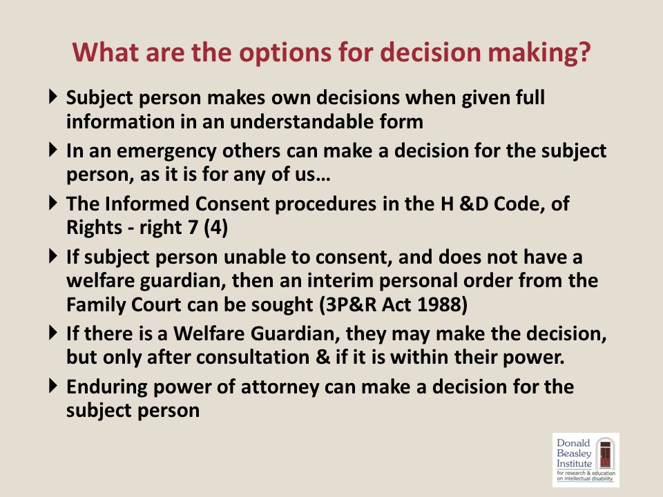  Subject person makes own decisions when given full information in an understandable form  In an emergency others can make a decision for the subject person, as it is for any of us…  The Informed Consent procedures in the H &D Code, of Rights - right 7 (4)  If subject person unable to consent, and does not have a welfare guardian, then an interim personal order from the Family Court can be sought (3P&R Act 1988)  If there is a Welfare Guardian, they may make the decision, but only after consultation & if it is within their power.