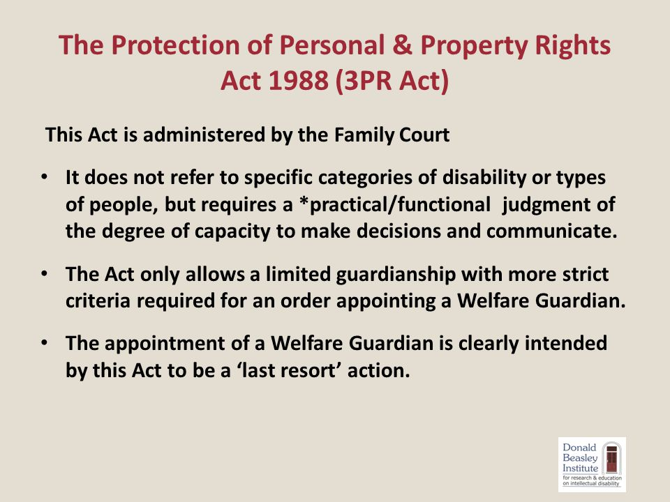 Application for Welfare Guardianship – very stringent jurisdictional criteria 12 (2) (a) that the person in respect of whom the application is made wholly lacks the capacity to make or to communicate decisions relating to any particular aspect or particular aspects of personal care and welfare of that person; and (b) that the appointment of a welfare guardian is the only satisfactory way to ensure that appropriate decisions are made relating to that particular aspect or those particular aspects of the personal care and welfare of that person Section 12 of the 3PRAct 1988