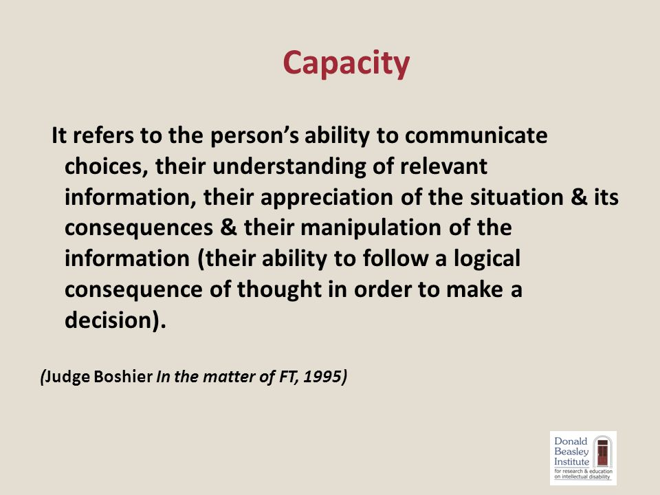 It refers to the person's ability to communicate choices, their understanding of relevant information, their appreciation of the situation & its consequences & their manipulation of the information (their ability to follow a logical consequence of thought in order to make a decision).