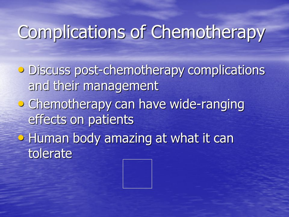 Complications of Chemotherapy Discuss post-chemotherapy complications and their management Discuss post-chemotherapy complications and their management Chemotherapy can have wide-ranging effects on patients Chemotherapy can have wide-ranging effects on patients Human body amazing at what it can tolerate Human body amazing at what it can tolerate