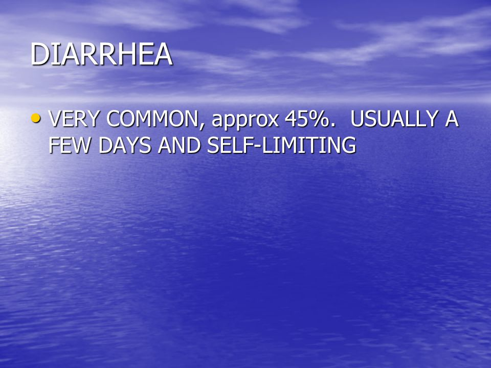 DIARRHEA VERY COMMON, approx 45%. USUALLY A FEW DAYS AND SELF-LIMITING VERY COMMON, approx 45%.