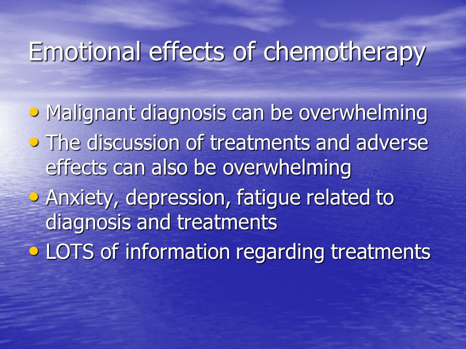 Emotional effects of chemotherapy Malignant diagnosis can be overwhelming Malignant diagnosis can be overwhelming The discussion of treatments and adverse effects can also be overwhelming The discussion of treatments and adverse effects can also be overwhelming Anxiety, depression, fatigue related to diagnosis and treatments Anxiety, depression, fatigue related to diagnosis and treatments LOTS of information regarding treatments LOTS of information regarding treatments