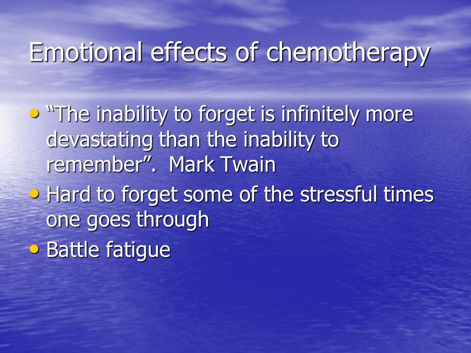 Emotional effects of chemotherapy The inability to forget is infinitely more devastating than the inability to remember .
