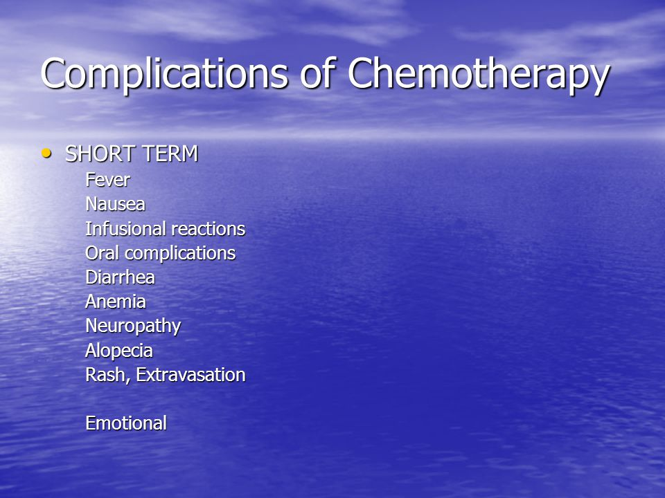 Complications of Chemotherapy SHORT TERM SHORT TERM Fever Fever Nausea Nausea Infusional reactions Infusional reactions Oral complications Oral complications Diarrhea Diarrhea Anemia Anemia Neuropathy Neuropathy Alopecia Alopecia Rash, Extravasation Rash, Extravasation Emotional Emotional