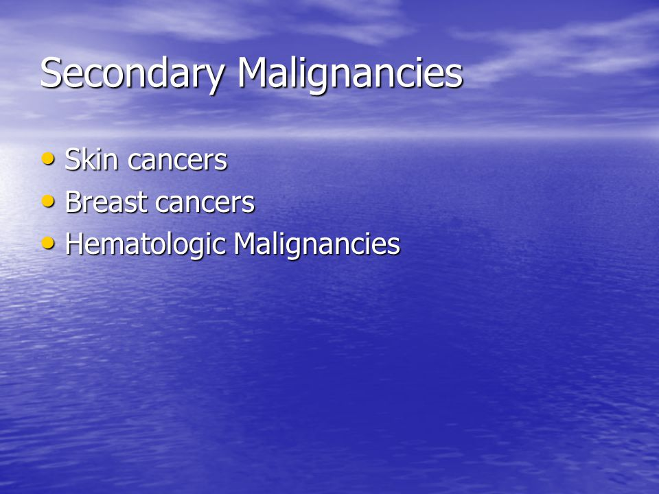 Secondary Malignancies Skin cancers Skin cancers Breast cancers Breast cancers Hematologic Malignancies Hematologic Malignancies