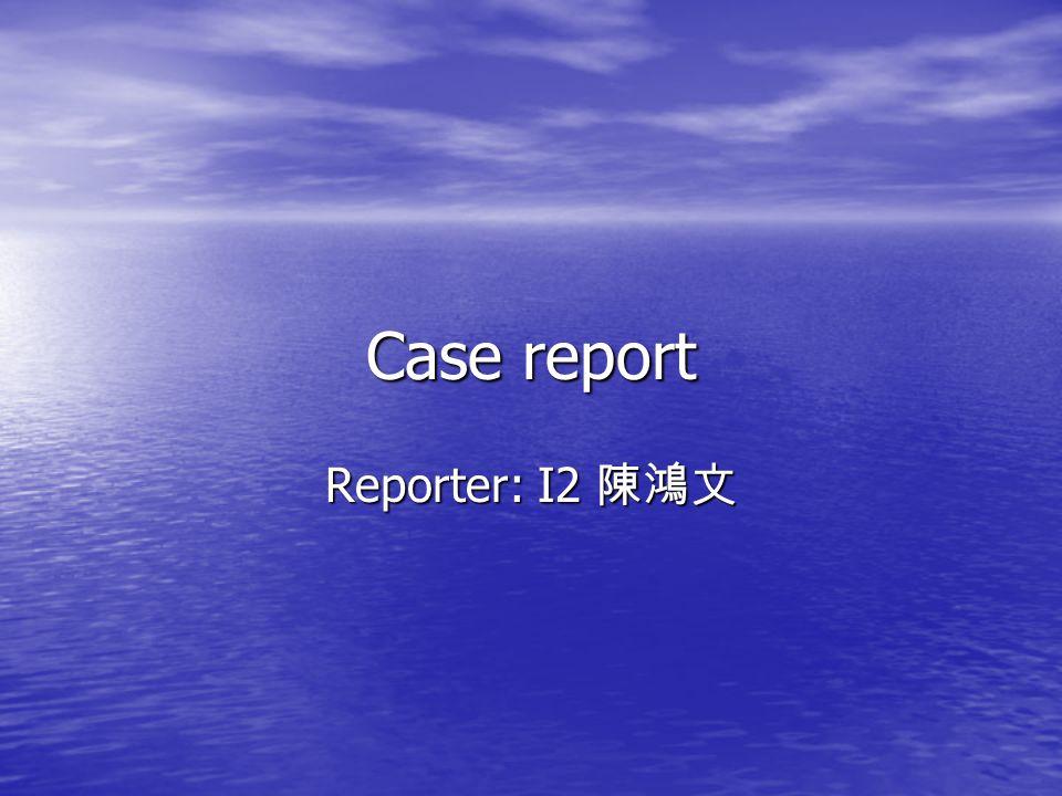 Case report Reporter: I2 陳鴻文