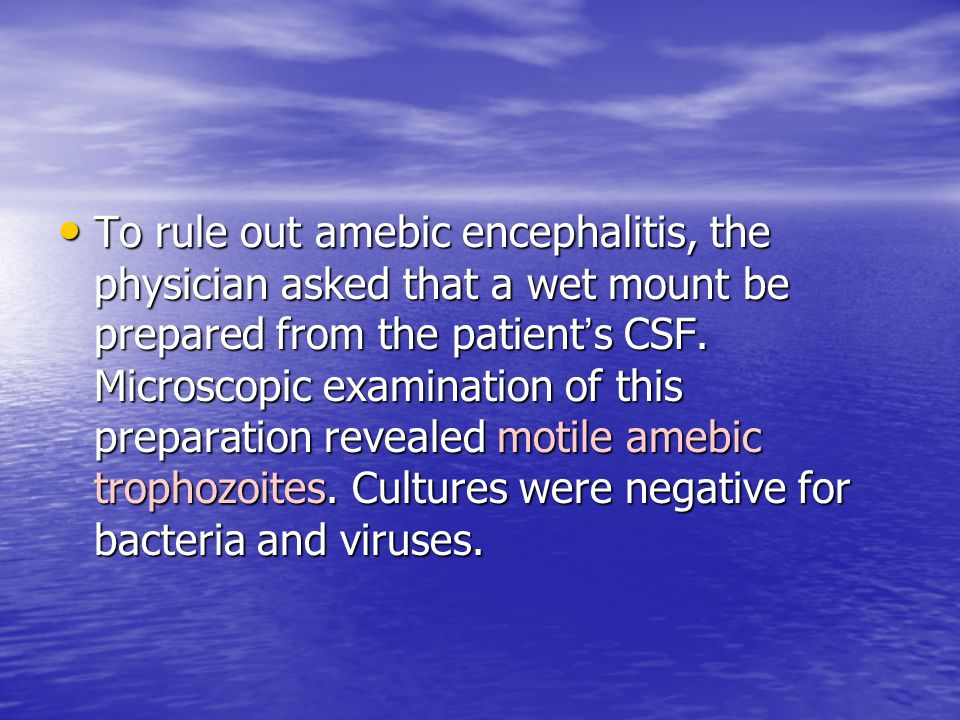 To rule out amebic encephalitis, the physician asked that a wet mount be prepared from the patient ' s CSF. Microscopic examination of this preparatio