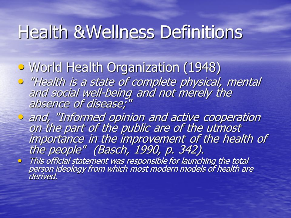 Health &Wellness Definitions World Health Organization (1948) World Health Organization (1948) Health is a state of complete physical, mental and social well-being and not merely the absence of disease; Health is a state of complete physical, mental and social well-being and not merely the absence of disease; and, Informed opinion and active cooperation on the part of the public are of the utmost importance in the improvement of the health of the people (Basch, 1990, p.