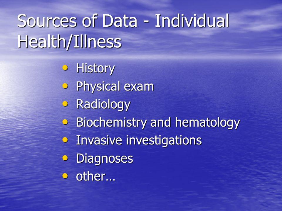 Sources of Data - Individual Health/Illness History History Physical exam Physical exam Radiology Radiology Biochemistry and hematology Biochemistry and hematology Invasive investigations Invasive investigations Diagnoses Diagnoses other… other…