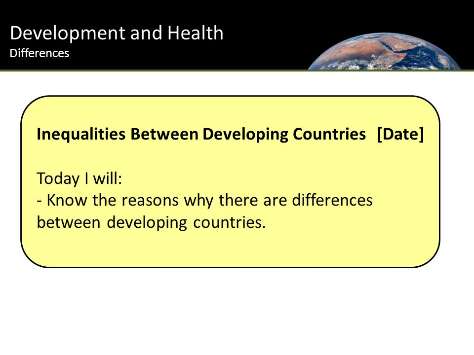 Development and Health Differences Inequalities Between Developing Countries [Date] Today I will: - Know the reasons why there are differences between developing countries.