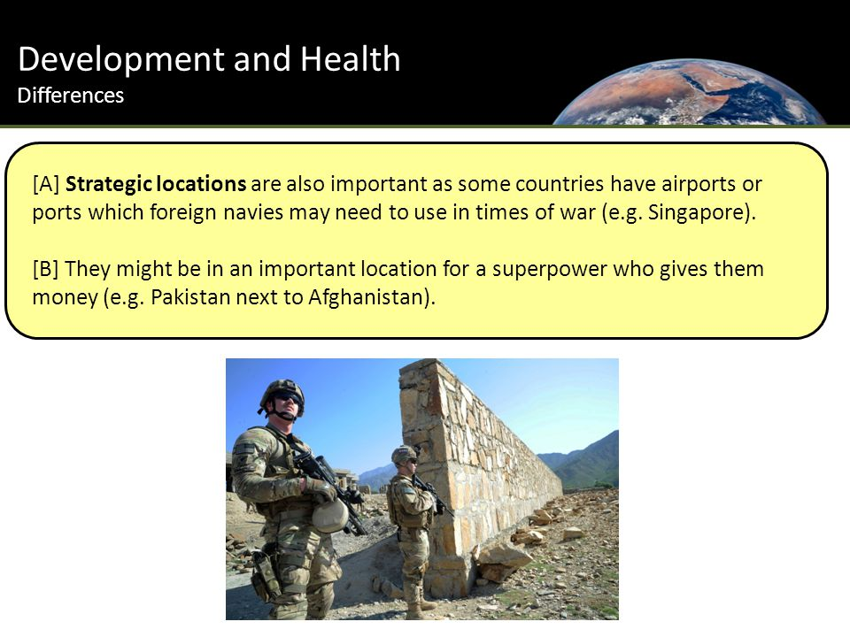 Development and Health Differences [A] Strategic locations are also important as some countries have airports or ports which foreign navies may need to use in times of war (e.g.