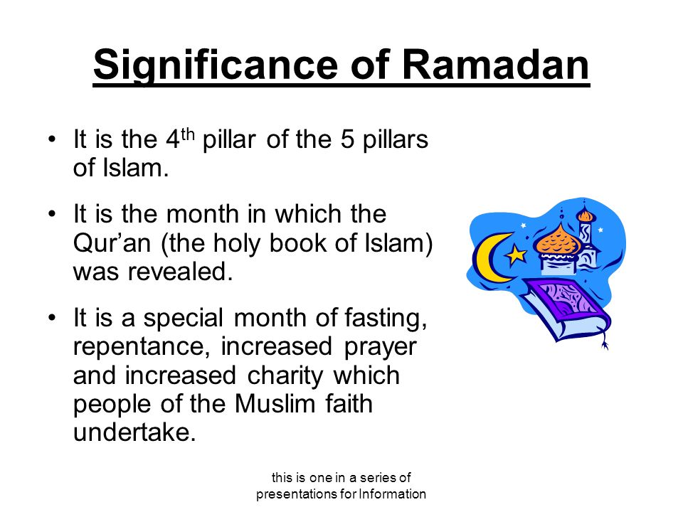this is one in a series of presentations for Information Significance of Ramadan It is the 4 th pillar of the 5 pillars of Islam.