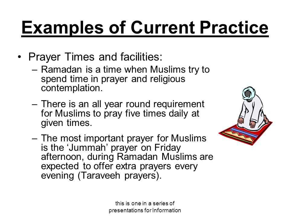 this is one in a series of presentations for Information Examples of Current Practice Prayer Times and facilities: –Ramadan is a time when Muslims try to spend time in prayer and religious contemplation.
